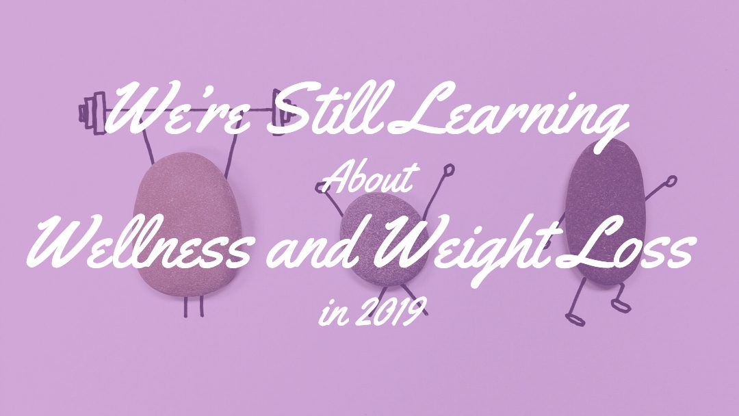 We're Still Learning About Wellness and Weight Loss in 2019